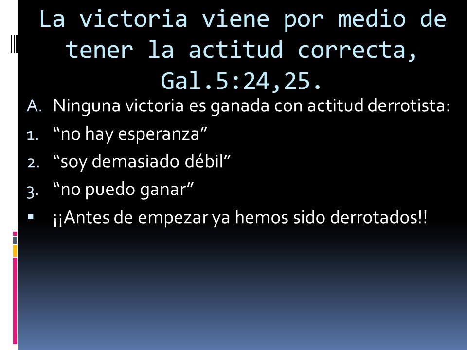 La victoria viene por medio de tener la actitud correcta, Gal.5:24,25. A. Ninguna victoria es ganada con actitud derrotista: 1. no hay esperanza 2. so