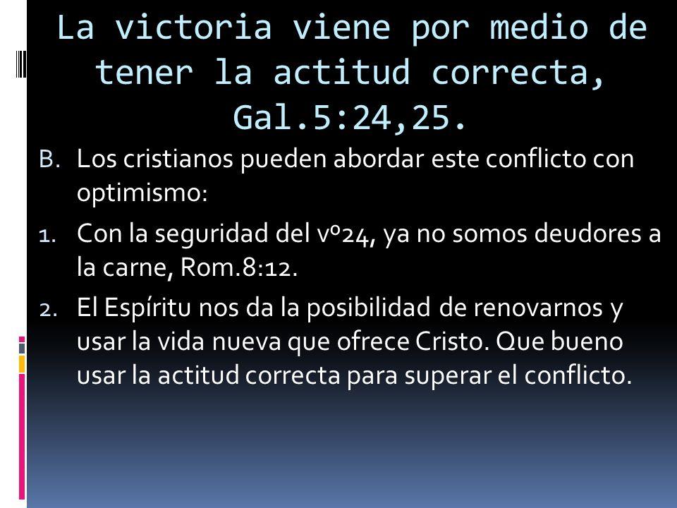La victoria viene por medio de tener la actitud correcta, Gal.5:24,25. B. Los cristianos pueden abordar este conflicto con optimismo: 1. Con la seguri