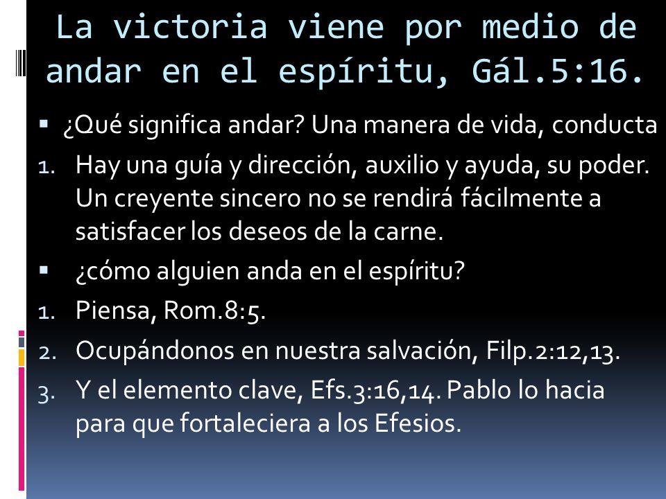La victoria viene por medio de andar en el espíritu, Gál.5:16. ¿Qué significa andar? Una manera de vida, conducta 1. Hay una guía y dirección, auxilio