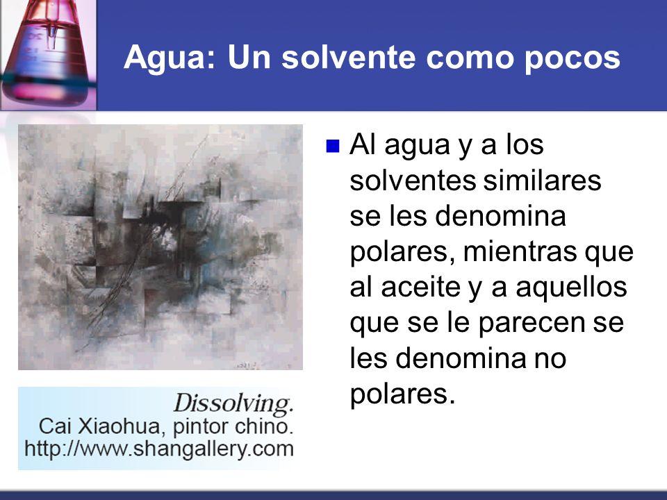 Agua: Un solvente como pocos Al agua y a los solventes similares se les denomina polares, mientras que al aceite y a aquellos que se le parecen se les