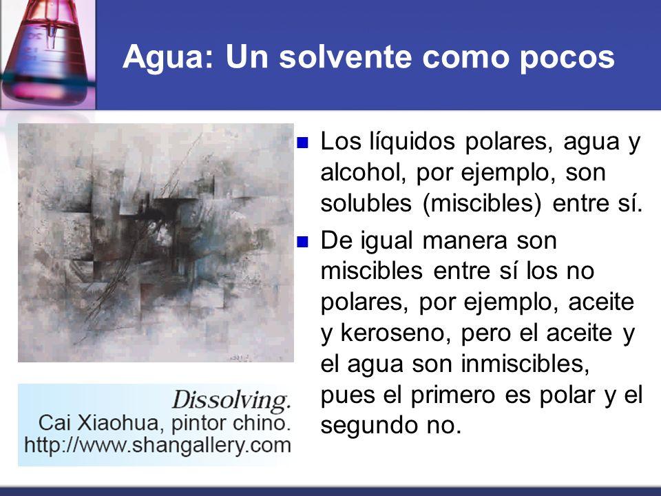 Agua: Un solvente como pocos Los líquidos polares, agua y alcohol, por ejemplo, son solubles (miscibles) entre sí. De igual manera son miscibles entre