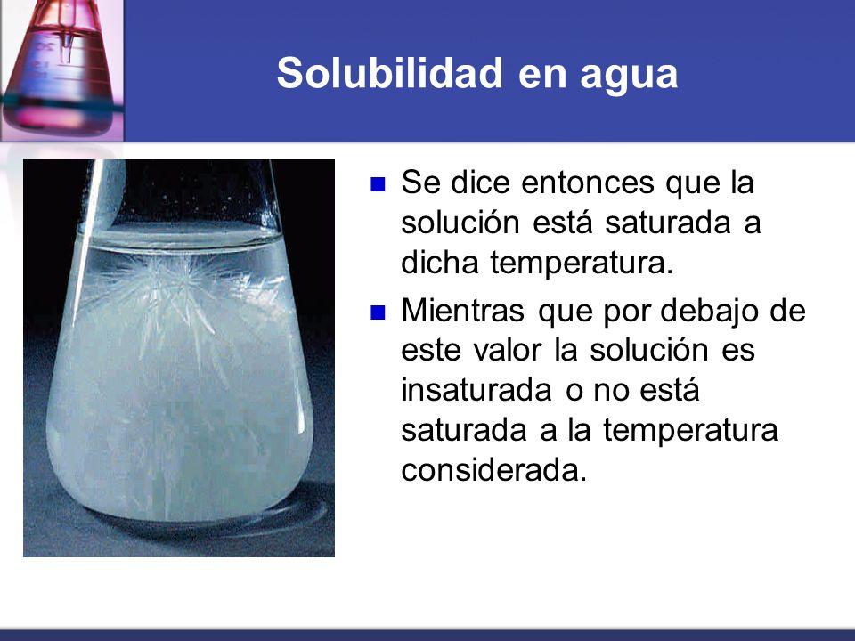 Solubilidad en agua Se dice entonces que la solución está saturada a dicha temperatura. Mientras que por debajo de este valor la solución es insaturad