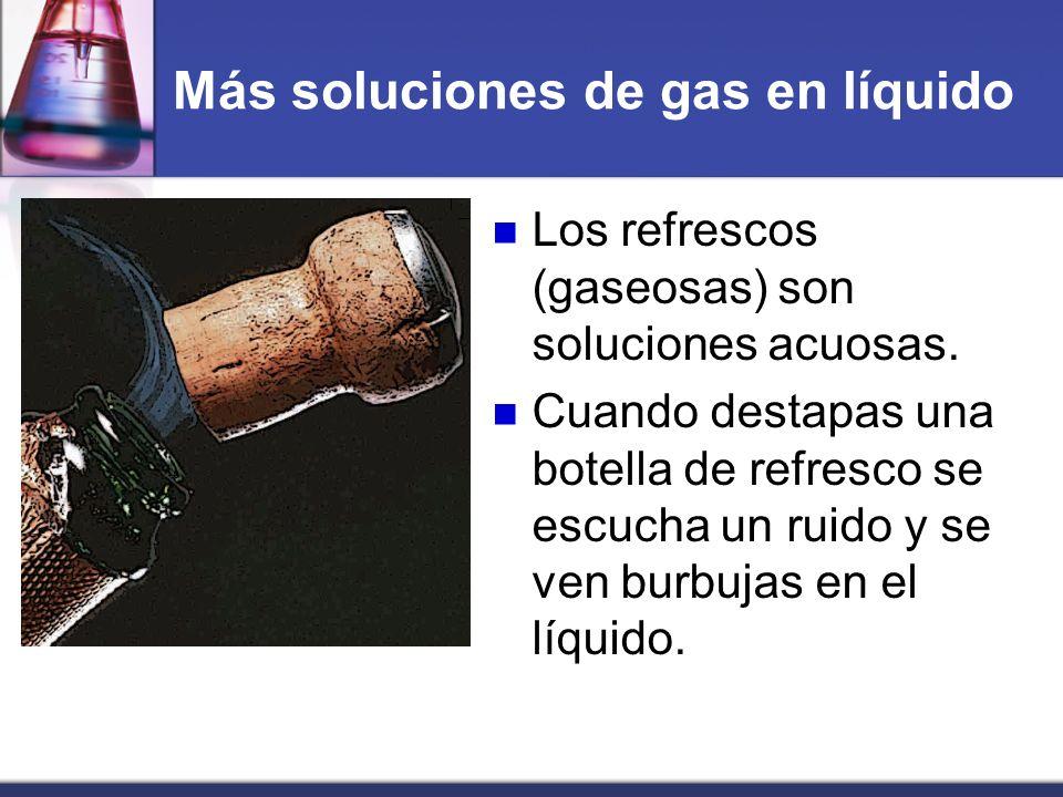 Más soluciones de gas en líquido Los refrescos (gaseosas) son soluciones acuosas. Cuando destapas una botella de refresco se escucha un ruido y se ven
