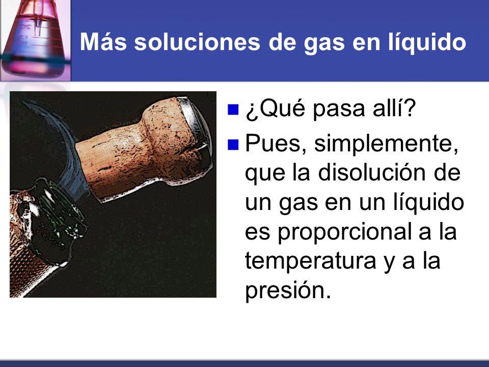Más soluciones de gas en líquido ¿Qué pasa allí? Pues, simplemente, que la disolución de un gas en un líquido es proporcional a la temperatura y a la