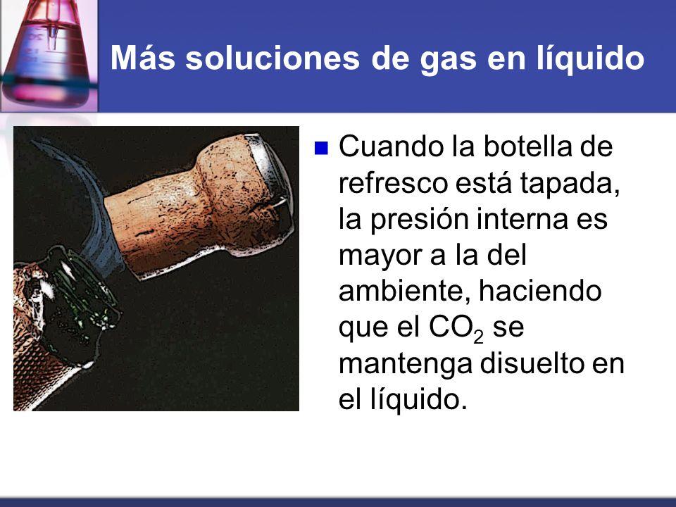 Más soluciones de gas en líquido Cuando la botella de refresco está tapada, la presión interna es mayor a la del ambiente, haciendo que el CO 2 se man