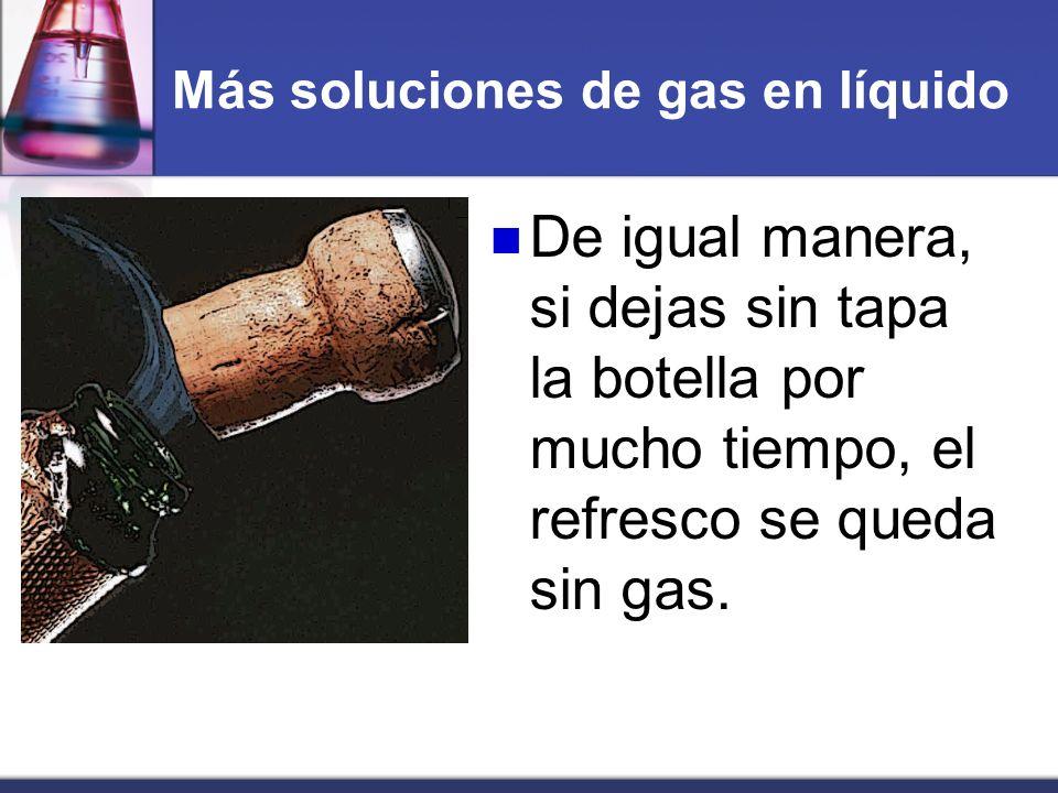 Más soluciones de gas en líquido De igual manera, si dejas sin tapa la botella por mucho tiempo, el refresco se queda sin gas.