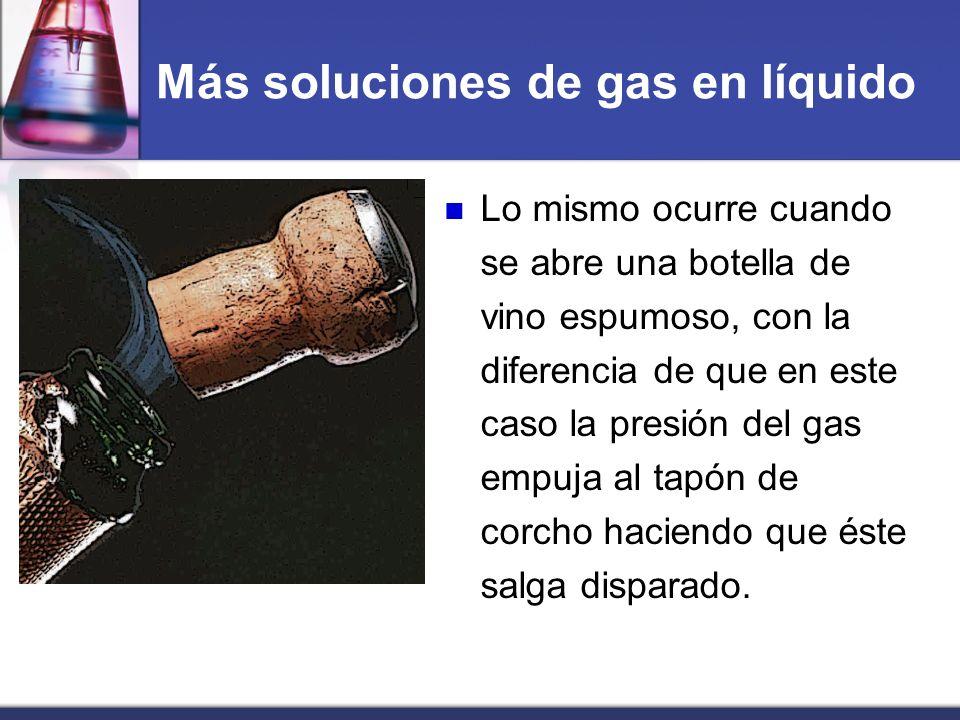 Más soluciones de gas en líquido Lo mismo ocurre cuando se abre una botella de vino espumoso, con la diferencia de que en este caso la presión del gas