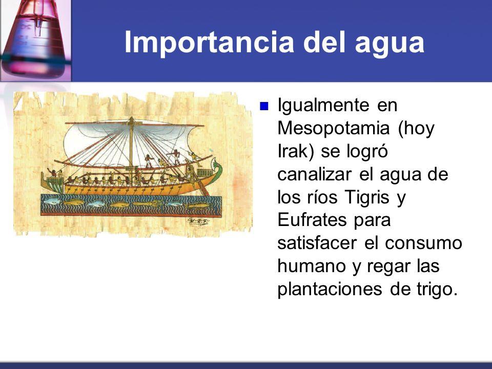 Importancia del agua Igualmente en Mesopotamia (hoy Irak) se logró canalizar el agua de los ríos Tigris y Eufrates para satisfacer el consumo humano y