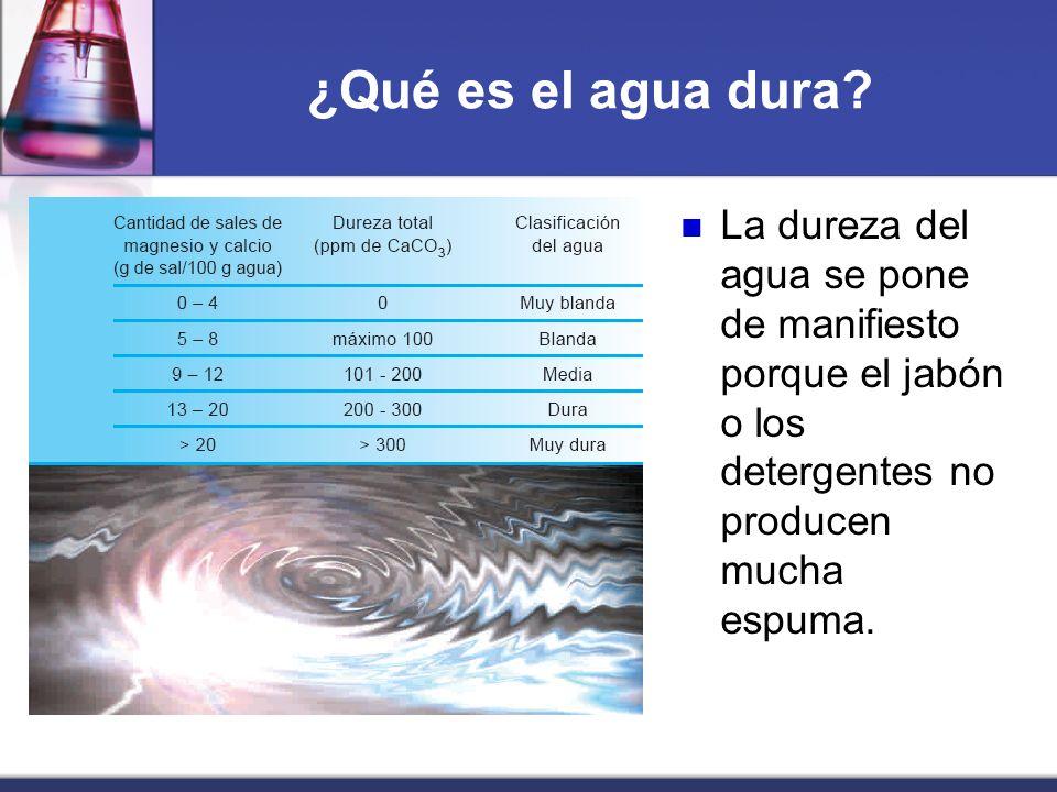 ¿Qué es el agua dura? La dureza del agua se pone de manifiesto porque el jabón o los detergentes no producen mucha espuma.