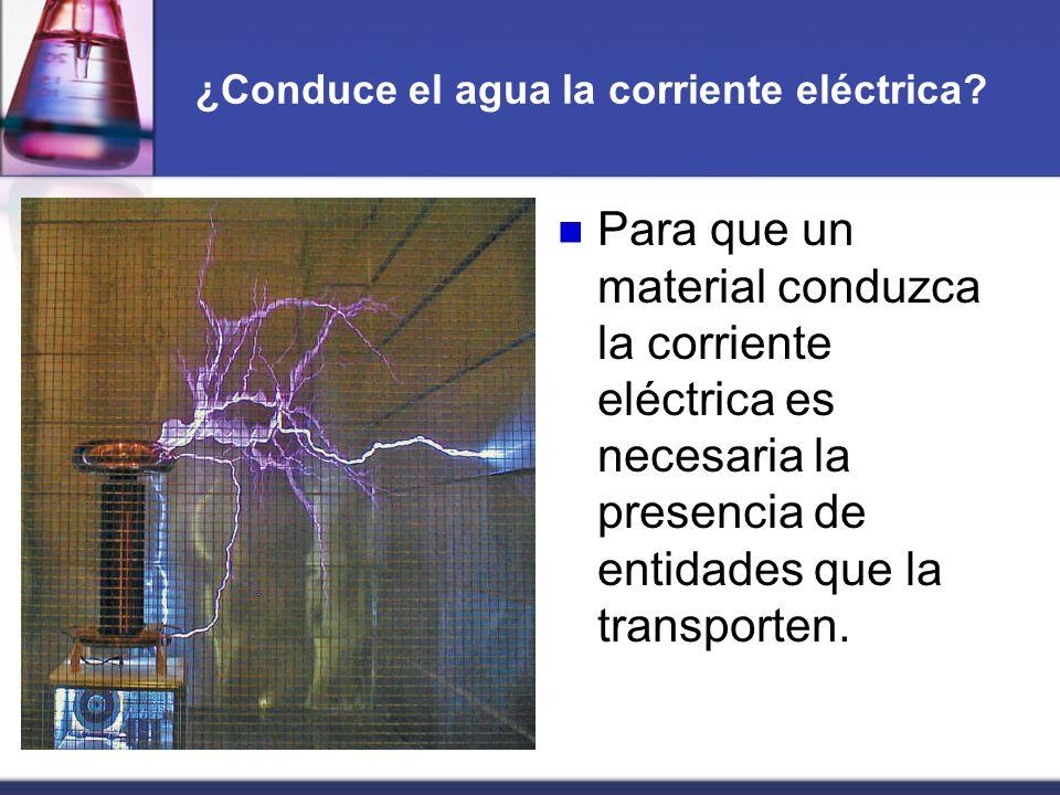 ¿Conduce el agua la corriente eléctrica? Para que un material conduzca la corriente eléctrica es necesaria la presencia de entidades que la transporte