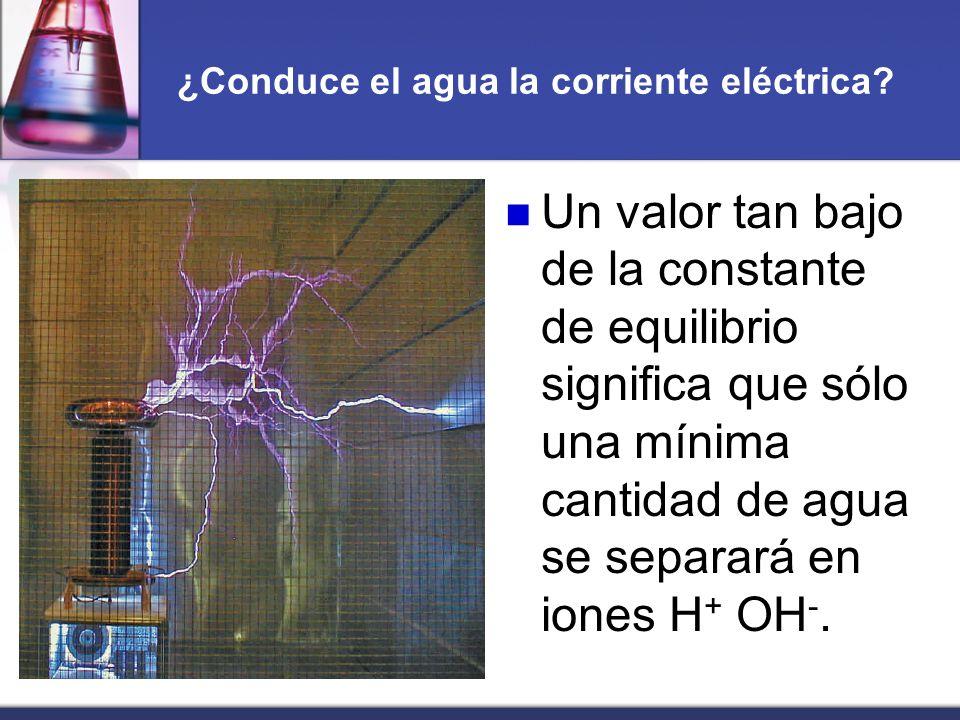 ¿Conduce el agua la corriente eléctrica? Un valor tan bajo de la constante de equilibrio significa que sólo una mínima cantidad de agua se separará en