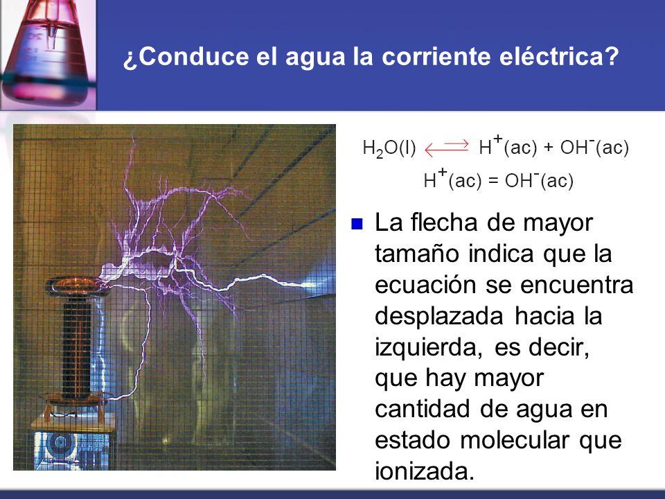 ¿Conduce el agua la corriente eléctrica? La flecha de mayor tamaño indica que la ecuación se encuentra desplazada hacia la izquierda, es decir, que ha