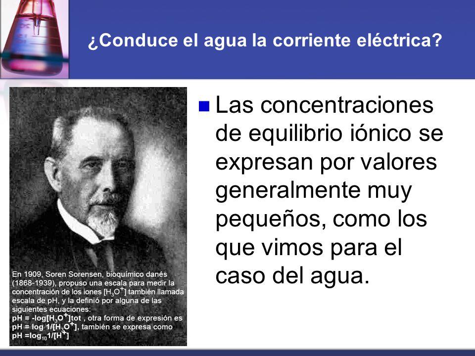 ¿Conduce el agua la corriente eléctrica? Las concentraciones de equilibrio iónico se expresan por valores generalmente muy pequeños, como los que vimo