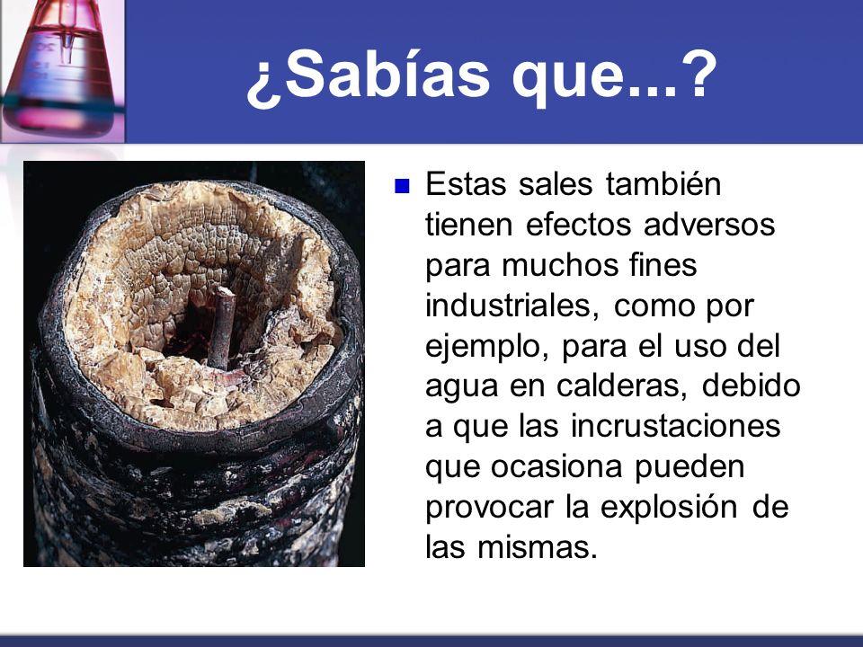 ¿Sabías que...? Estas sales también tienen efectos adversos para muchos fines industriales, como por ejemplo, para el uso del agua en calderas, debido