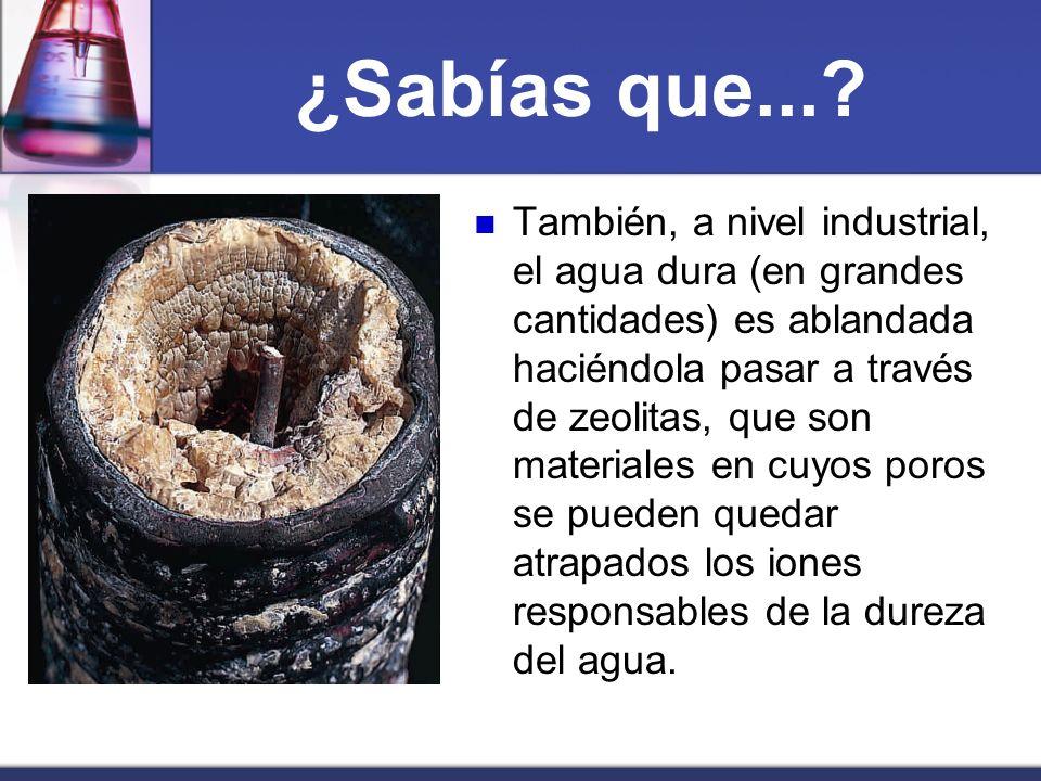 ¿Sabías que...? También, a nivel industrial, el agua dura (en grandes cantidades) es ablandada haciéndola pasar a través de zeolitas, que son material