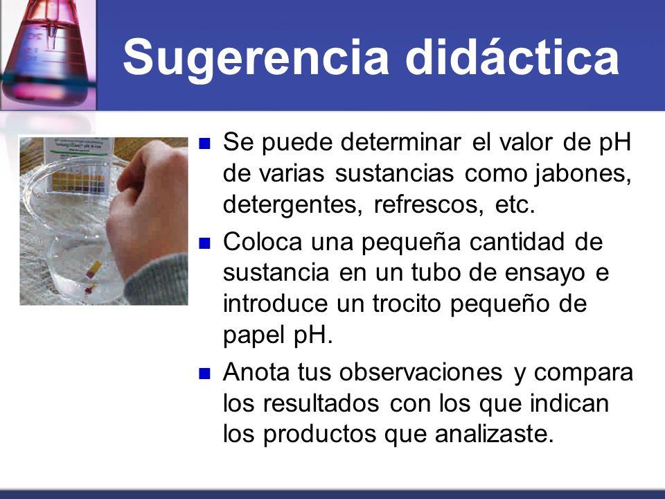 Sugerencia didáctica Se puede determinar el valor de pH de varias sustancias como jabones, detergentes, refrescos, etc. Coloca una pequeña cantidad de
