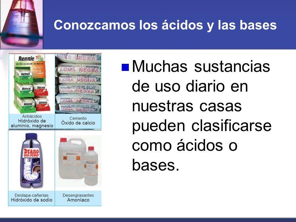 Conozcamos los ácidos y las bases Muchas sustancias de uso diario en nuestras casas pueden clasificarse como ácidos o bases.