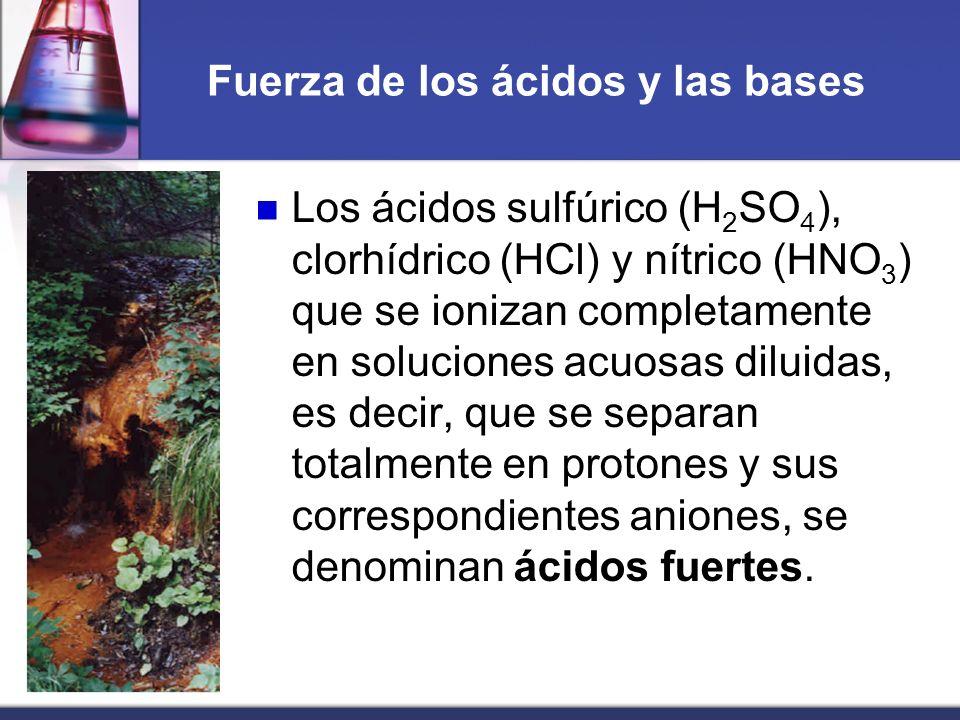Fuerza de los ácidos y las bases Los ácidos sulfúrico (H 2 SO 4 ), clorhídrico (HCl) y nítrico (HNO 3 ) que se ionizan completamente en soluciones acu