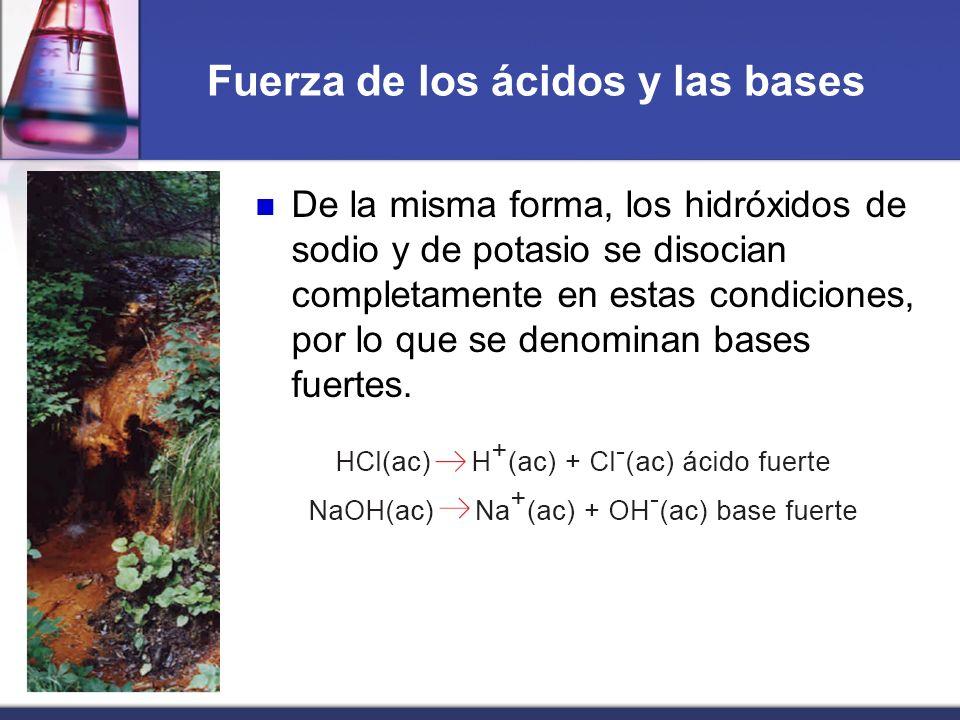 Fuerza de los ácidos y las bases De la misma forma, los hidróxidos de sodio y de potasio se disocian completamente en estas condiciones, por lo que se