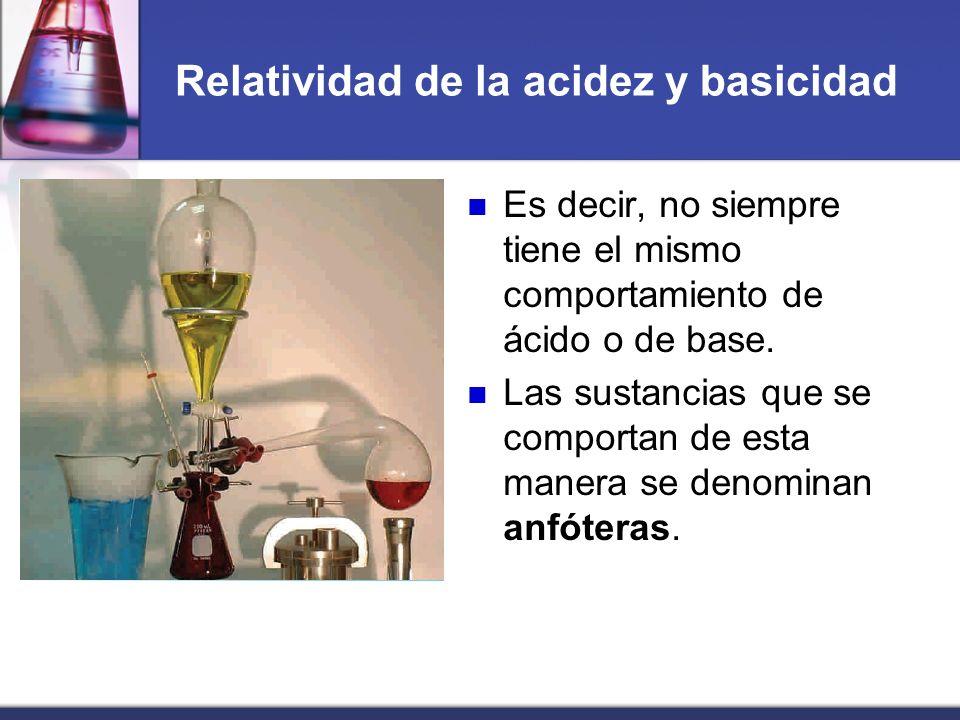 Relatividad de la acidez y basicidad Es decir, no siempre tiene el mismo comportamiento de ácido o de base. Las sustancias que se comportan de esta ma