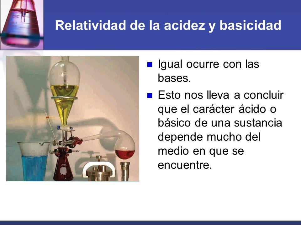 Relatividad de la acidez y basicidad Igual ocurre con las bases. Esto nos lleva a concluir que el carácter ácido o básico de una sustancia depende muc