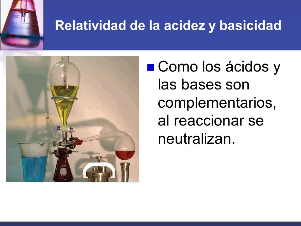 Relatividad de la acidez y basicidad Como los ácidos y las bases son complementarios, al reaccionar se neutralizan.