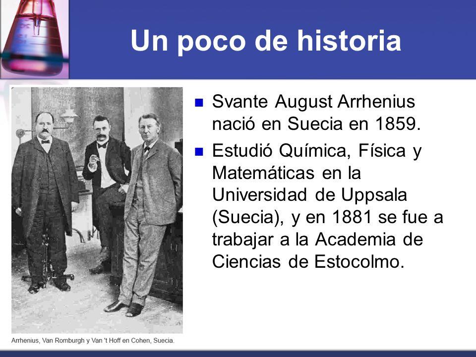 Un poco de historia Svante August Arrhenius nació en Suecia en 1859. Estudió Química, Física y Matemáticas en la Universidad de Uppsala (Suecia), y en