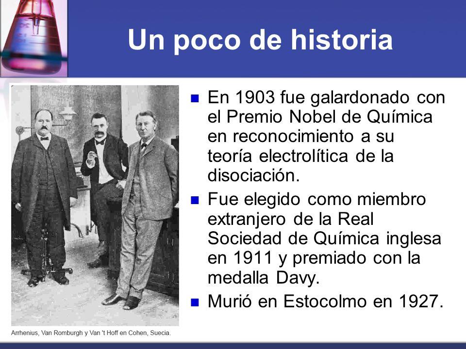 Un poco de historia En 1903 fue galardonado con el Premio Nobel de Química en reconocimiento a su teoría electrolítica de la disociación. Fue elegido
