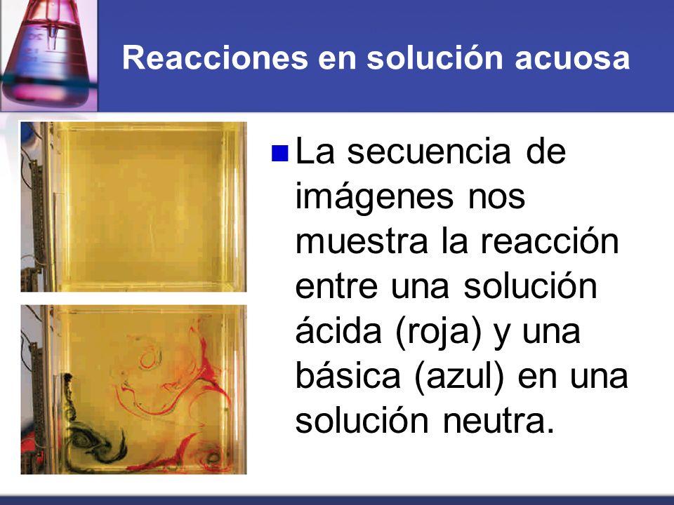 Reacciones en solución acuosa La secuencia de imágenes nos muestra la reacción entre una solución ácida (roja) y una básica (azul) en una solución neu