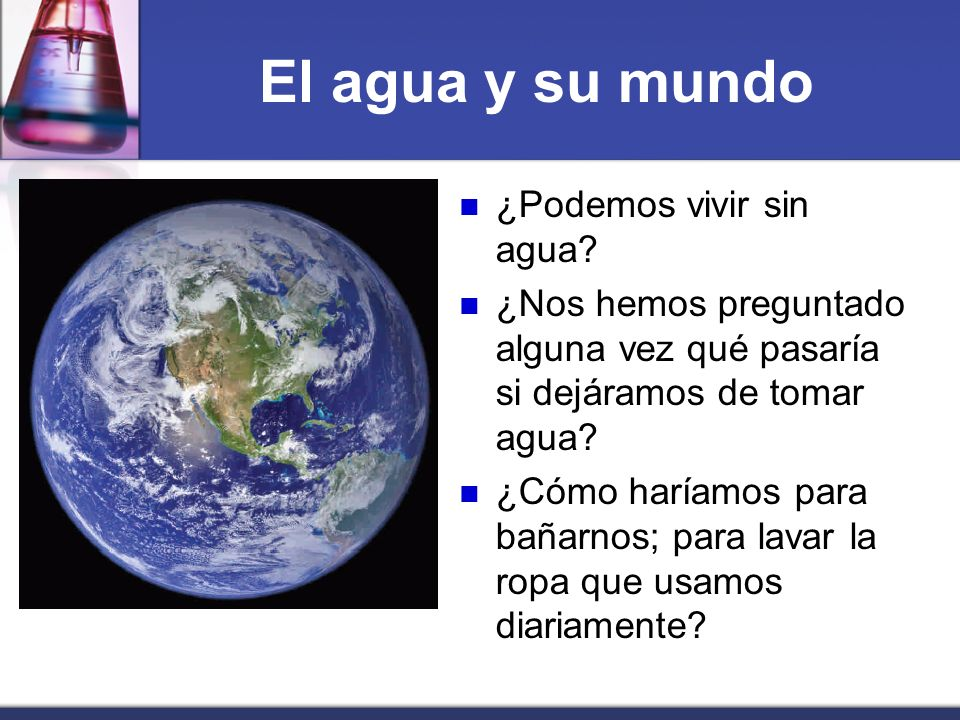 El agua y su mundo ¿Podemos vivir sin agua? ¿Nos hemos preguntado alguna vez qué pasaría si dejáramos de tomar agua? ¿Cómo haríamos para bañarnos; par