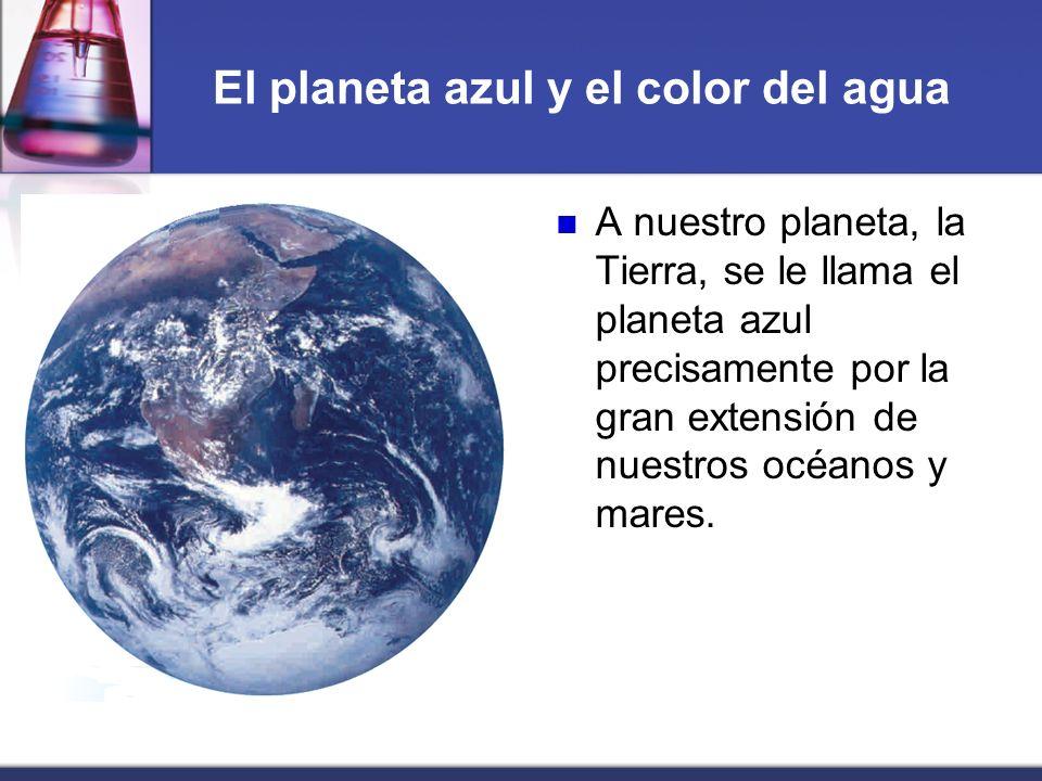 El planeta azul y el color del agua A nuestro planeta, la Tierra, se le llama el planeta azul precisamente por la gran extensión de nuestros océanos y