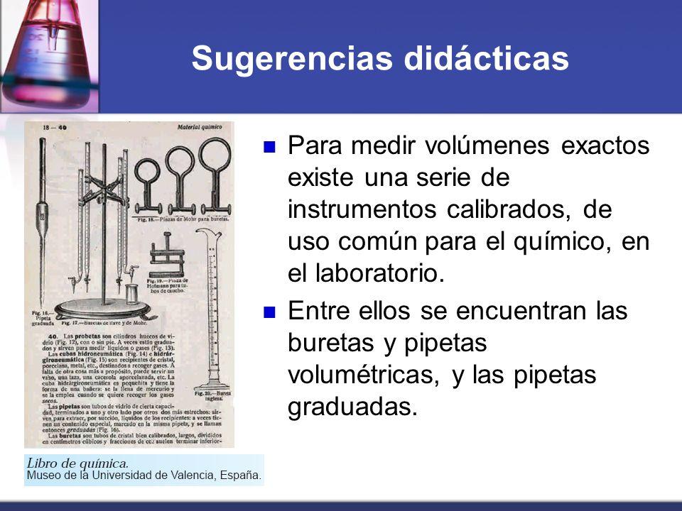 Sugerencias didácticas Para medir volúmenes exactos existe una serie de instrumentos calibrados, de uso común para el químico, en el laboratorio. Entr