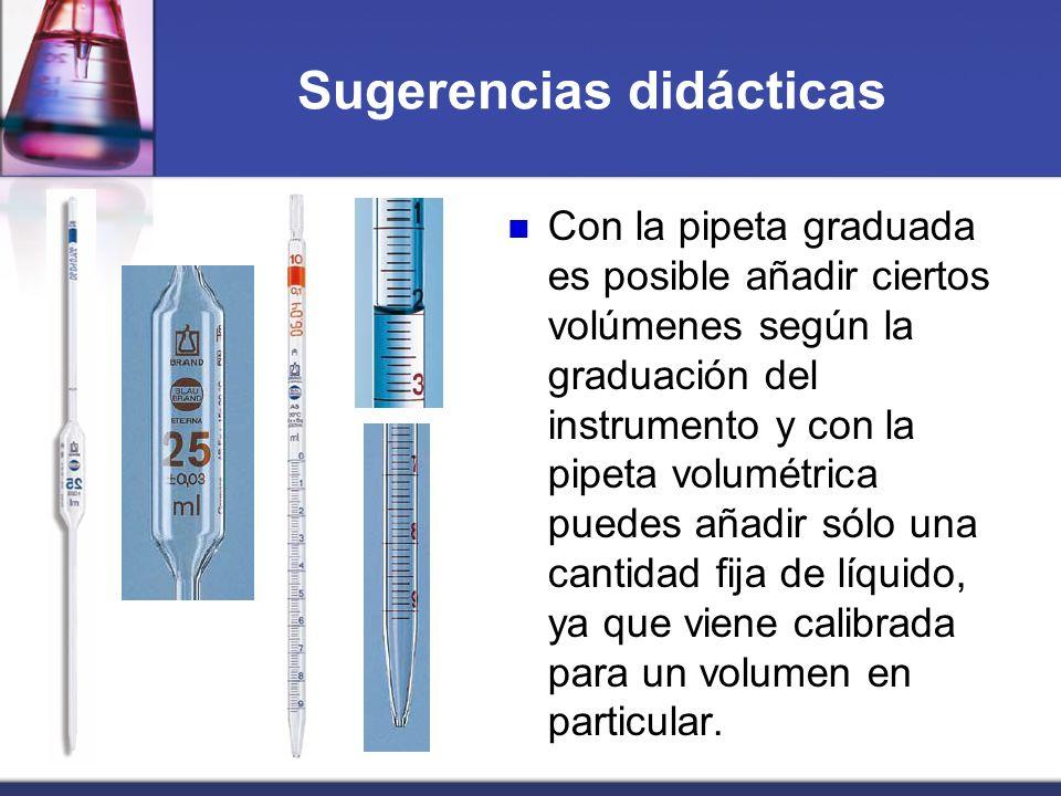 Sugerencias didácticas Con la pipeta graduada es posible añadir ciertos volúmenes según la graduación del instrumento y con la pipeta volumétrica pued