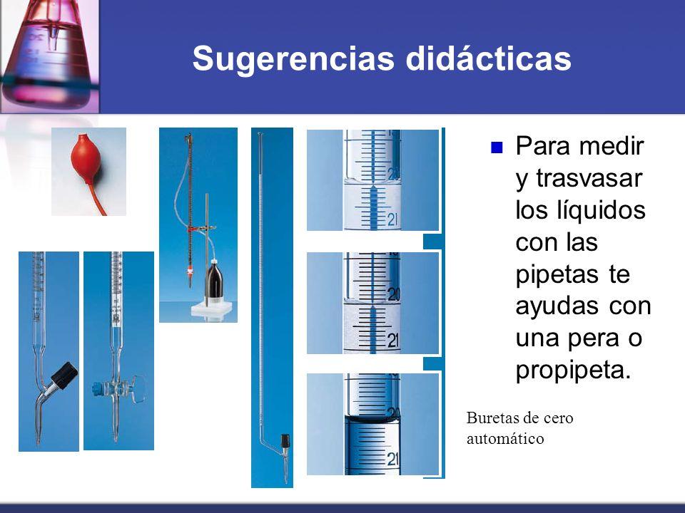 Sugerencias didácticas Para medir y trasvasar los líquidos con las pipetas te ayudas con una pera o propipeta. Buretas de cero automático