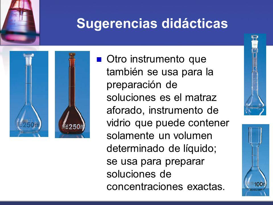 Sugerencias didácticas Otro instrumento que también se usa para la preparación de soluciones es el matraz aforado, instrumento de vidrio que puede con