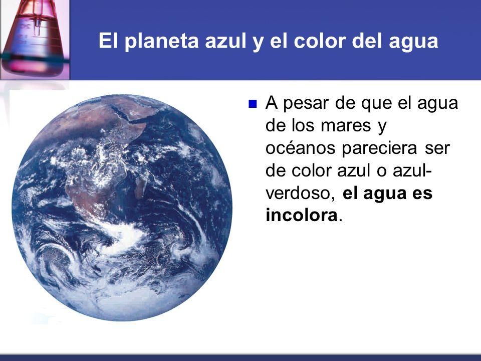 El planeta azul y el color del agua A pesar de que el agua de los mares y océanos pareciera ser de color azul o azul- verdoso, el agua es incolora.