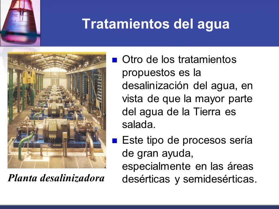 Tratamientos del agua Otro de los tratamientos propuestos es la desalinización del agua, en vista de que la mayor parte del agua de la Tierra es salad