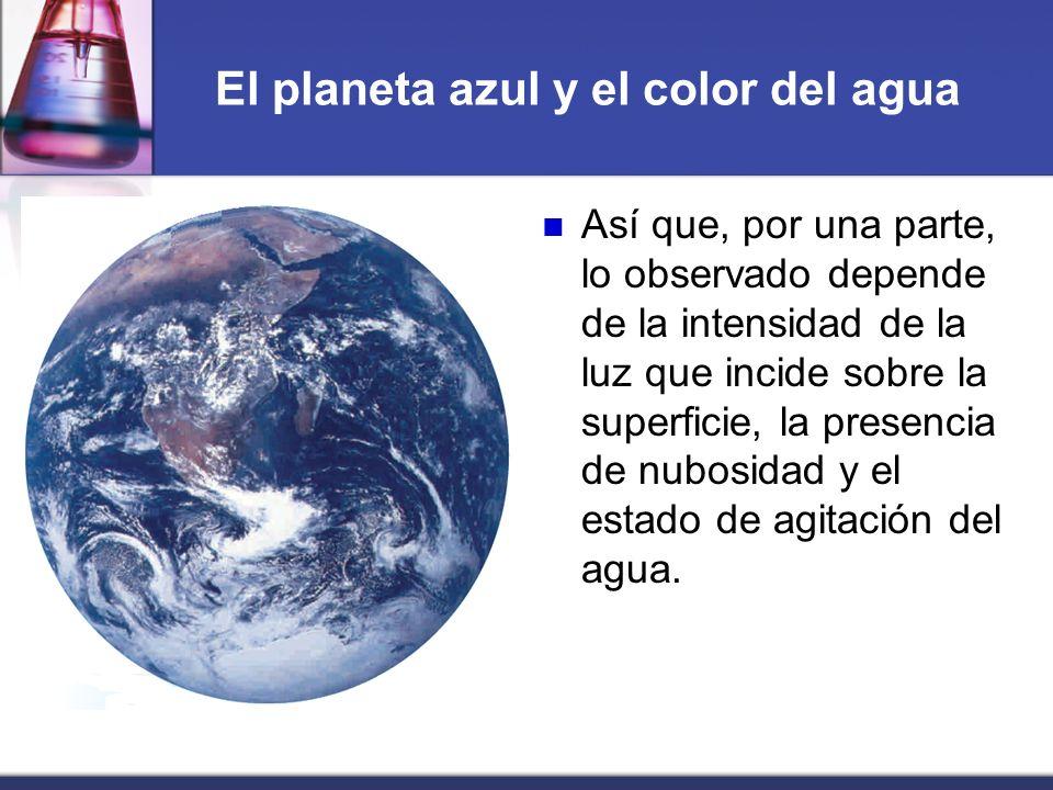El planeta azul y el color del agua Así que, por una parte, lo observado depende de la intensidad de la luz que incide sobre la superficie, la presenc