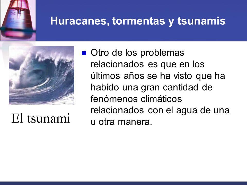 Huracanes, tormentas y tsunamis Otro de los problemas relacionados es que en los últimos años se ha visto que ha habido una gran cantidad de fenómenos