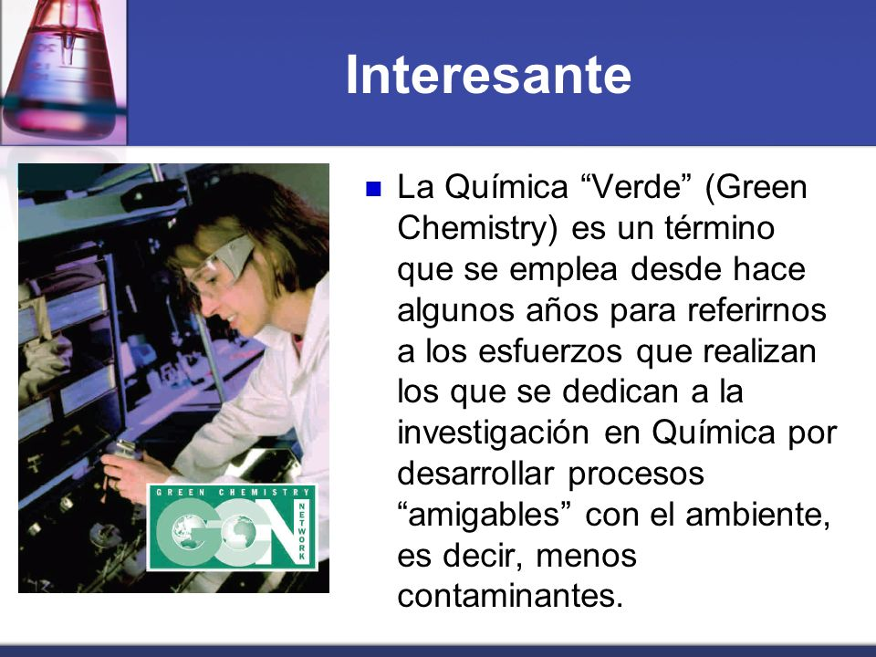 Interesante La Química Verde (Green Chemistry) es un término que se emplea desde hace algunos años para referirnos a los esfuerzos que realizan los qu