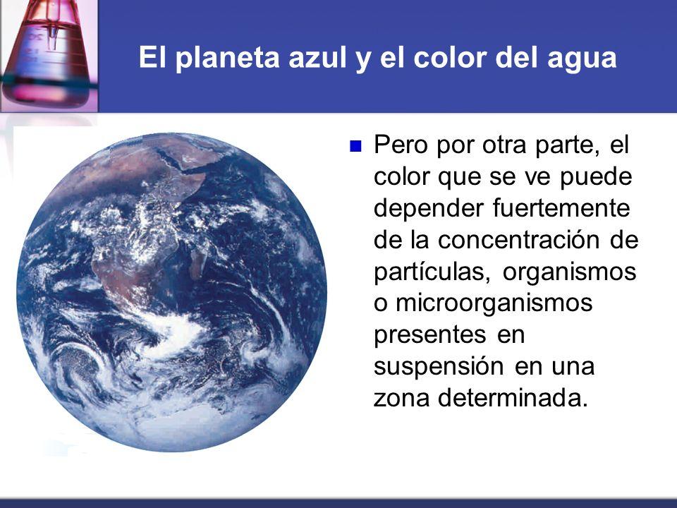 El planeta azul y el color del agua Pero por otra parte, el color que se ve puede depender fuertemente de la concentración de partículas, organismos o