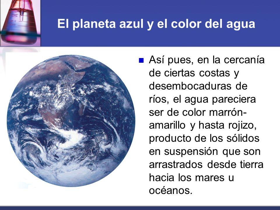 El planeta azul y el color del agua Así pues, en la cercanía de ciertas costas y desembocaduras de ríos, el agua pareciera ser de color marrón- amaril
