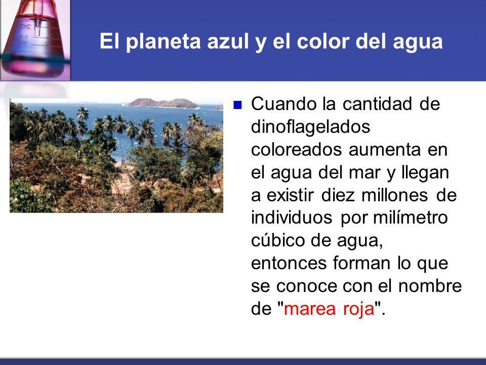 El planeta azul y el color del agua Cuando la cantidad de dinoflagelados coloreados aumenta en el agua del mar y llegan a existir diez millones de ind