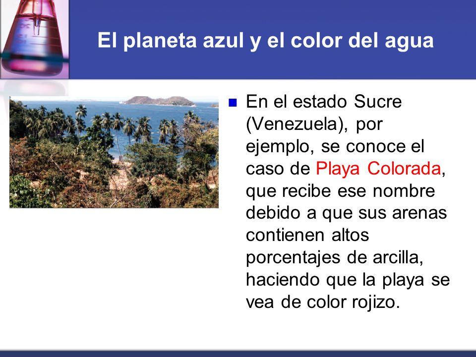 El planeta azul y el color del agua En el estado Sucre (Venezuela), por ejemplo, se conoce el caso de Playa Colorada, que recibe ese nombre debido a q