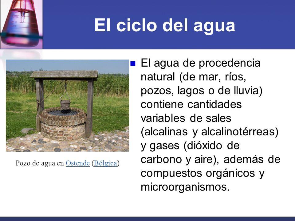 El ciclo del agua El agua de procedencia natural (de mar, ríos, pozos, lagos o de lluvia) contiene cantidades variables de sales (alcalinas y alcalino