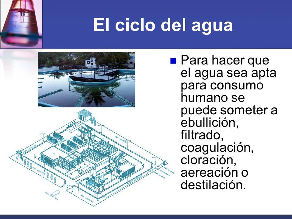 El ciclo del agua Para hacer que el agua sea apta para consumo humano se puede someter a ebullición, filtrado, coagulación, cloración, aereación o des