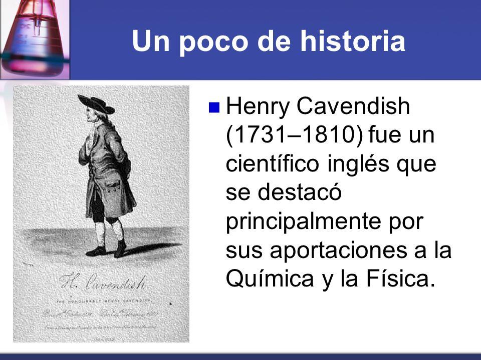 Un poco de historia Henry Cavendish (1731–1810) fue un científico inglés que se destacó principalmente por sus aportaciones a la Química y la Física.