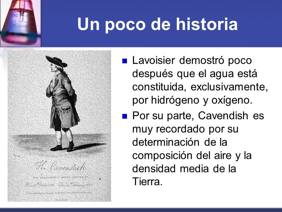Un poco de historia Lavoisier demostró poco después que el agua está constituida, exclusivamente, por hidrógeno y oxígeno. Por su parte, Cavendish es