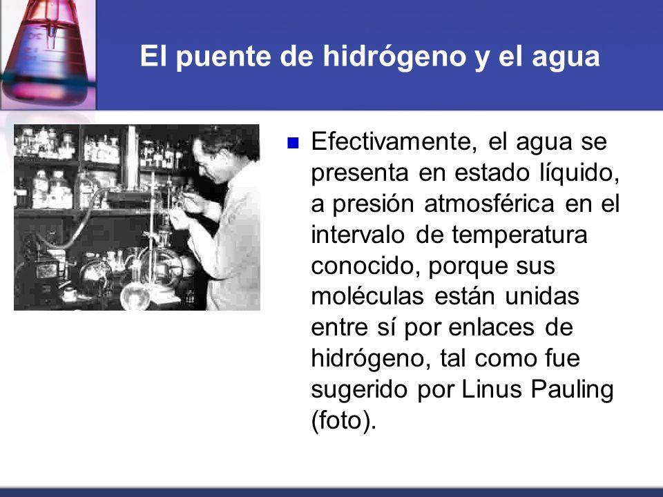 El puente de hidrógeno y el agua Efectivamente, el agua se presenta en estado líquido, a presión atmosférica en el intervalo de temperatura conocido,