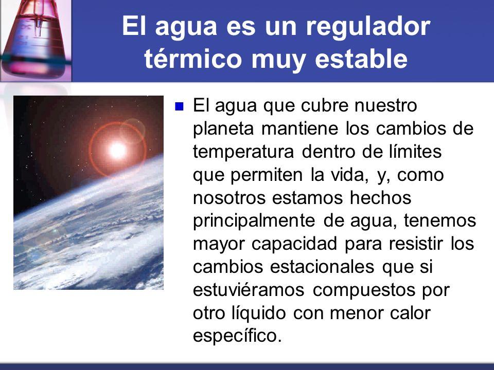 El agua es un regulador térmico muy estable El agua que cubre nuestro planeta mantiene los cambios de temperatura dentro de límites que permiten la vi